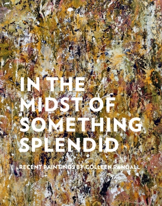 "The catalogue cover for ""In the Midst of Something Splendid: Recent Paintings by Colleen Randall""."